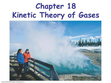 Copyright © 2009 Pearson Education, Inc. Chapter 18 Kinetic Theory of Gases.