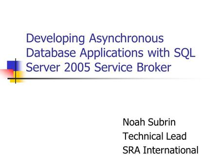 Developing Asynchronous Database Applications with SQL Server 2005 Service Broker Noah Subrin Technical Lead SRA International.