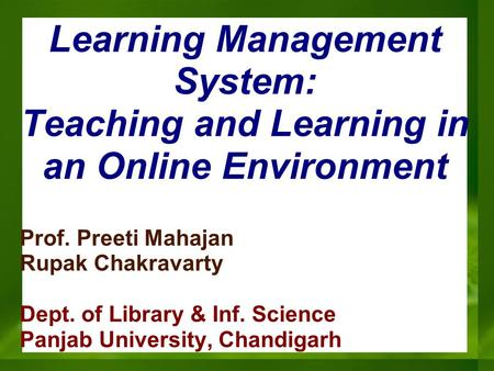 Learning Management System: Teaching and Learning in an Online Environment Prof. Preeti Mahajan Rupak Chakravarty Dept. of Library & Inf. Science Panjab.