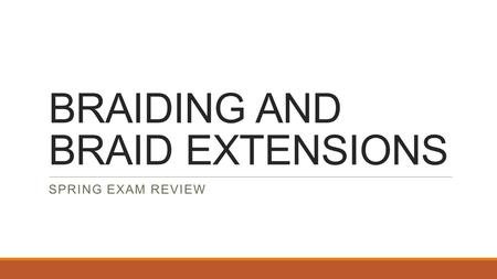 BRAIDING AND BRAID EXTENSIONS SPRING EXAM REVIEW.