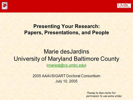 Presenting Your Research: Papers, Presentations, and People Marie desJardins University of Maryland Baltimore County