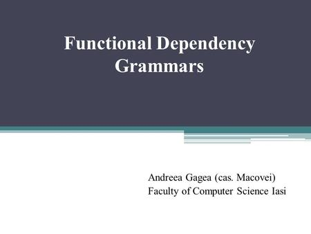 Functional Dependency Grammars Andreea Gagea (cas. Macovei) Faculty of Computer Science Iasi.
