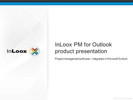 © 2001-2011 InLoox GmbH InLoox PM for Outlook product presentation Project management software – integrated in Microsoft Outlook.