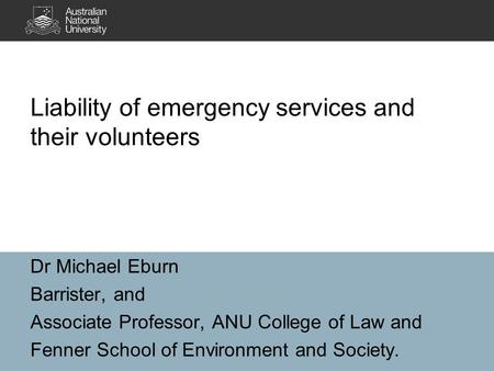 Dr Michael Eburn Barrister, and Associate Professor, ANU College of Law and Fenner School of Environment and Society. Liability of emergency services and.