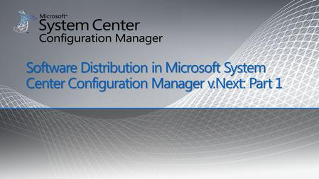 Software Distribution in Microsoft System Center Configuration Manager v.Next: Part 1.