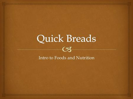 Intro to Foods and Nutrition.   Quick breads are flour mixtures. They include many different kinds of breads which differ greatly in flavor, size and.