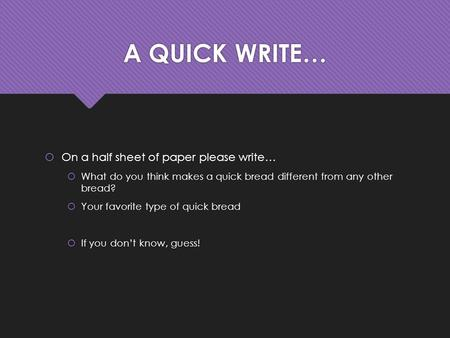A QUICK WRITE…  On a half sheet of paper please write…  What do you think makes a quick bread different from any other bread?  Your favorite type of.