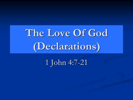 The Love Of God (Declarations) 1 John 4:7-21. The Declarations God's Love John 3:16 Declares the DEGREE of God's love. John 3:16 Declares the DEGREE of.