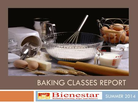 BAKING CLASSES REPORT SUMMER 2014. BAKING CLASSES As an extension of The Recetas program, thanks to funding from Presbyterian Hunget Program and Paul.