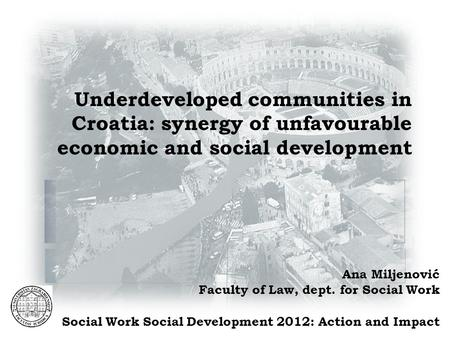Underdeveloped communities in Croatia: synergy of unfavourable economic and social development Ana Miljenović Faculty of Law, dept. for Social Work Social.