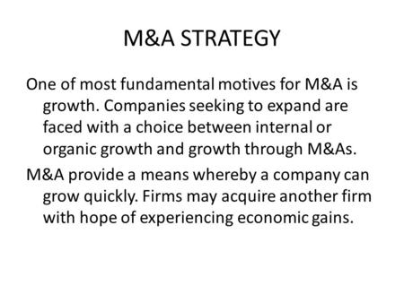 M&A STRATEGY One of most fundamental motives for M&A is growth. Companies seeking to expand are faced with a choice between internal or organic growth.