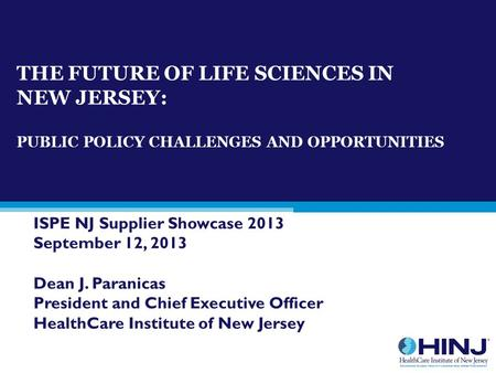 THE FUTURE OF LIFE SCIENCES IN NEW JERSEY: PUBLIC POLICY CHALLENGES AND OPPORTUNITIES ISPE NJ Supplier Showcase 2013 September 12, 2013 Dean J. Paranicas.