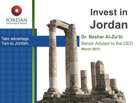Take advantage. Turn to Jordan. Invest in Jordan Dr. Bashar Al-Zu'bi Senior Advisor to the CEO March 2012.