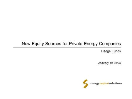 New Equity Sources for Private Energy Companies January 19, 2006 Hedge Funds.
