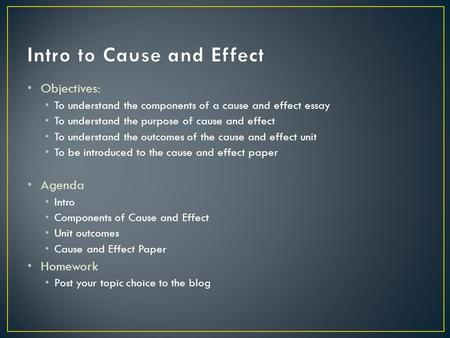 Objectives: To understand the components of a cause and effect essay To understand the purpose of cause and effect To understand the outcomes of the cause.