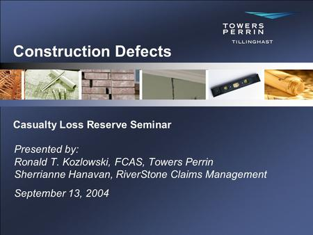 Construction Defects Presented by: Ronald T. Kozlowski, FCAS, Towers Perrin Sherrianne Hanavan, RiverStone Claims Management September 13, 2004 Casualty.