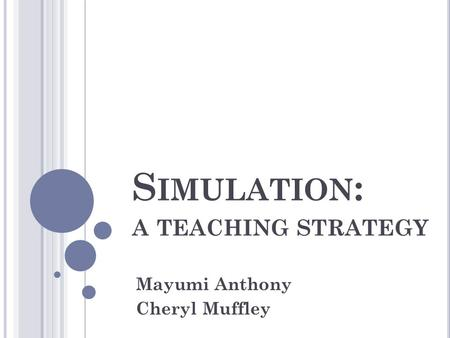 S IMULATION : A TEACHING STRATEGY Mayumi Anthony Cheryl Muffley.