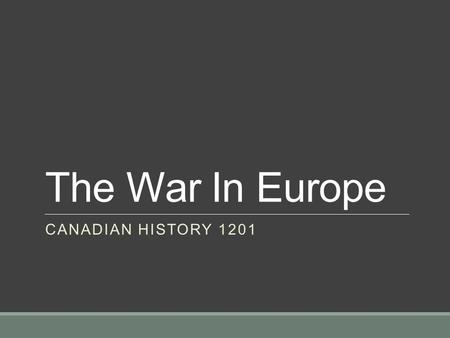 The War In Europe CANADIAN HISTORY 1201. The War In Europe On September 1, 1939, Hitler unleashed a massive air and land attack on Poland Britain and.
