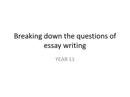 Breaking down the questions of essay writing YEAR 11.