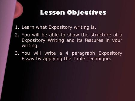 Lesson Objectives 1.Learn what Expository writing is. 2.You will be able to show the structure of a Expository Writing and its features in your writing.