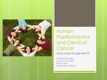 Human Papillomavirus and Cervical Cancer And ways to prevent it! Lindsey Saunders Auburn University NURS 7446 December 3, 2014.