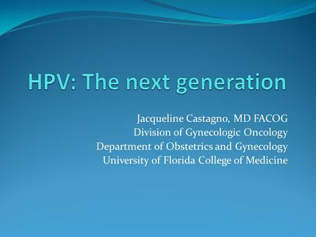 Jacqueline Castagno, MD FACOG Division of Gynecologic Oncology Department of Obstetrics and Gynecology University of Florida College of Medicine.
