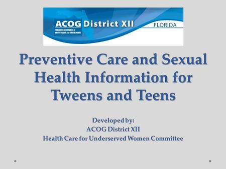 Preventive Care and Sexual Health Information for Tweens and Teens Developed by: ACOG District XII Health Care for Underserved Women Committee.