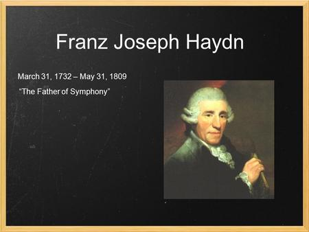 "Franz Joseph Haydn March 31, 1732 – May 31, 1809 ""The Father of Symphony"""