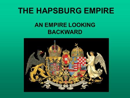 THE HAPSBURG EMPIRE AN EMPIRE LOOKING BACKWARD. THE HAPSBURG EMPIRE A. DYNASTIC, ABSOLUTIST, AND AGRARIAN in a Europe that was becoming more parliamentary,