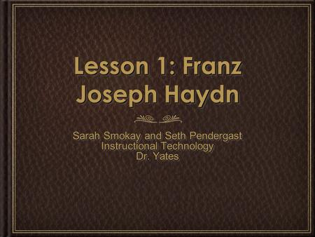 Lesson 1: Franz Joseph Haydn Sarah Smokay and Seth Pendergast Instructional Technology Dr. Yates Sarah Smokay and Seth Pendergast Instructional Technology.