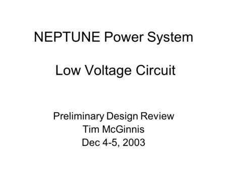 NEPTUNE Power System Low Voltage Circuit Preliminary Design Review Tim McGinnis Dec 4-5, 2003.