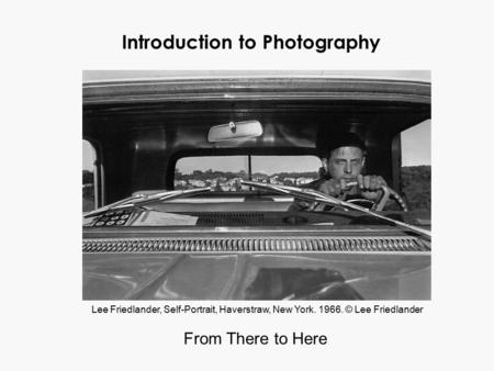 Introduction to Photography From There to Here Lee Friedlander, Self-Portrait, Haverstraw, New York. 1966. © Lee Friedlander.
