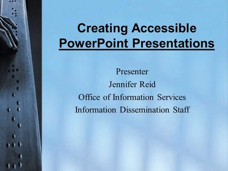 Creating Accessible PowerPoint Presentations Presenter Jennifer Reid Office of Information Services Information Dissemination Staff.