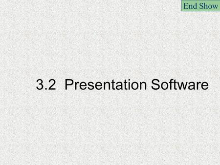 3.2 Presentation Software End Show. 3.2.1 Creating slide shows including audio,video and digital images End Show.