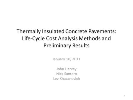 Thermally Insulated Concrete Pavements: Life-Cycle Cost Analysis Methods and Preliminary Results January 10, 2011 John Harvey Nick Santero Lev Khazanovich.