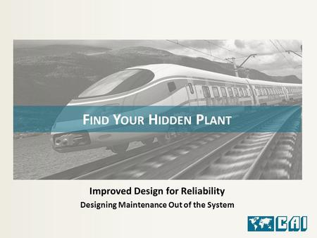 Improved Design for Reliability Designing Maintenance Out of the System F IND Y OUR H IDDEN P LANT.