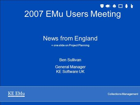 Collections Management News from England + one slide on Project Planning Ben Sullivan General Manager KE Software UK 2007 EMu Users Meeting.