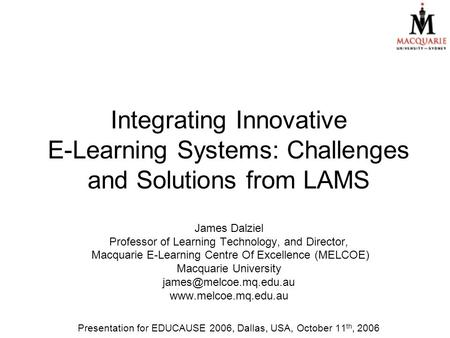 Integrating Innovative E-Learning Systems: Challenges and Solutions from LAMS James Dalziel Professor of Learning Technology, and Director, Macquarie E-Learning.