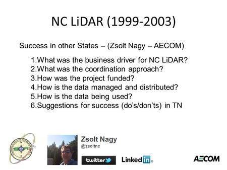 NC LiDAR (1999-2003) Success in other States – (Zsolt Nagy – AECOM) 1.What was the business driver for NC LiDAR? 2.What was the coordination approach?