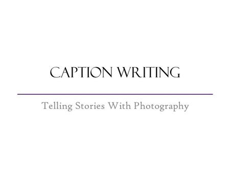 Caption Writing Telling Stories With Photography.