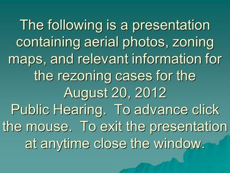 The following is a presentation containing aerial photos, zoning maps, and relevant information for the rezoning cases for the August 20, 2012 Public Hearing.