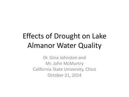 Effects of Drought on Lake Almanor Water Quality Dr. Gina Johnston and Mr. John McMurtry California State University, Chico October 21, 2014.
