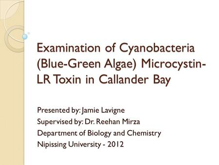 Examination of Cyanobacteria (Blue-Green Algae) Microcystin- LR Toxin in Callander Bay Presented by: Jamie Lavigne Supervised by: Dr. Reehan Mirza Department.