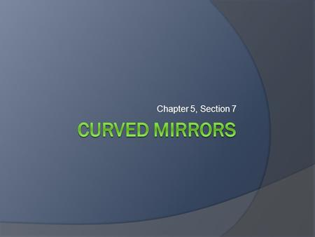 Chapter 5, Section 7 Curved Mirrors.