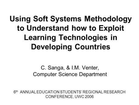Using Soft Systems Methodology to Understand how to Exploit Learning Technologies in Developing Countries C. Sanga, & I.M. Venter, Computer Science Department.