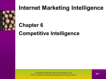 Copyright  2003 McGraw-Hill Australia Pty Ltd PPTs t/a Internet Marketing Intelligence by Edward Forrest 6-1 Chapter 6 Competitive Intelligence Internet.
