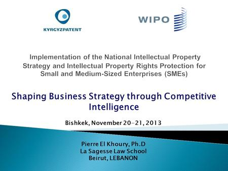 Bishkek, November 20-21, 2013 Pierre El Khoury, Ph.D La Sagesse Law School Beirut, LEBANON Shaping Business Strategy through Competitive Intelligence.