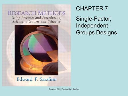Copyright 2005, Prentice Hall, Sarafino CHAPTER 7 Single-Factor, Independent- Groups Designs.