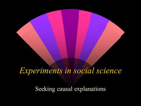 Experiments in social science Seeking causal explanations.