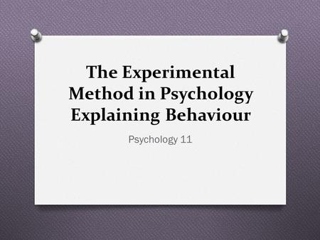 The Experimental Method in Psychology Explaining Behaviour Psychology 11.